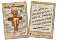 "This 4""x6"" card is the perfect tool to teach your parishioners, students, family, and friends about the history and symbolism of this ancient crucifix. Whether placed near a San Damiano Cross or passed out to those around you, these informative cards are a convenient way to pass on the wisdom and teaching of the Church.  The front of the spiritual aids includes a picture of the San Damiano Cross. Around the image and on the back, the card shares information about this beloved cross: the symbolism in the details and the history of this cross in relation to St. Francis of Assisi. May these cards increase one's knowledge of and devotion to the San Damiano Cross.  Made of 100# cover paper"