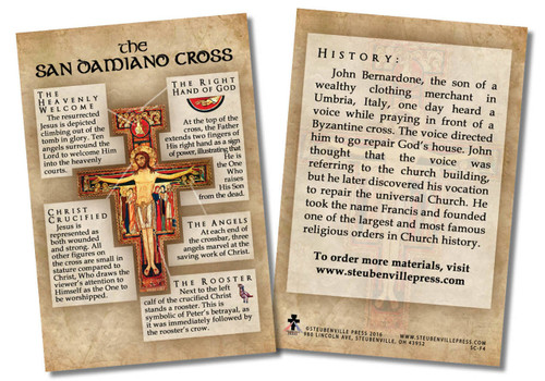 """This 4""""x6"""" card is the perfect tool to teach your parishioners, students, family, and friends about the history and symbolism of this ancient crucifix. Whether placed near a San Damiano Cross or passed out to those around you, these informative cards are a convenient way to pass on the wisdom and teaching of the Church.  The front of the spiritual aids includes a picture of the San Damiano Cross. Around the image and on the back, the card shares information about this beloved cross: the symbolism in the details and the history of this cross in relation to St. Francis of Assisi. May these cards increase one's knowledge of and devotion to the San Damiano Cross.  Made of 100# cover paper"""