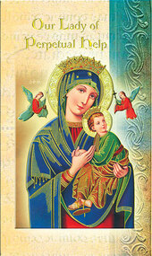 Our Lady of Perpetual Help Pamphlet. This pamphlet is a 2 page biography of Our Lady of Perpetual Help.  Her name meaning, Her patron attributes, Prayers to Our Lady and her Feast Day are all included in the pamphlet. Gold stamped Italian art.