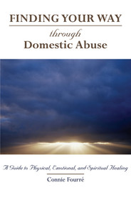 Finding Your Way Through Domestic Abuse, A Guide to Physical, Emotional, and Spiritual Healing