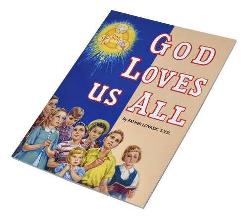 God Loves Us All ~ Celebrates God's love for us. Full-color illustrations. Part of a magnificent series of religious books that will help all children better understand the Catholic faith. Simply written by Rev. Lawrence G. Lovasik, S.V.D.  5 1/2 X 7 3/8 ~ Paperback, 32 pages, St Joseph Picture Books