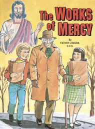 St Joseph Picture Books ~ Teaches children about the corporal and spiritual works of mercy in easy-to-understand language. Beautifully illustrated in full color. Part of a magnificent series of religious books that will help celebrate God's love for us and help all children better understand the Catholic faith. Simply written by Rev. Lawrence G. Lovasik, S.V.D. 5 1/2 X 7 3/8 ~ Paperback ~ 32 pages