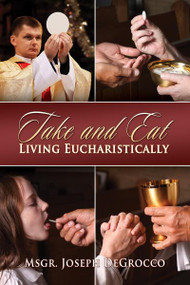 Take and Eat: Living Eucharistically by Msgr. Joseph De Grocco