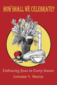 How Shall We Celebrate? Embracing Jesus in Every Season by Lorraine Murray