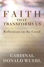 Faith That Transforms Us: Reflections On The Creed by Donald Wuerl
