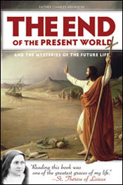 """The End of the Present World and the Mysteries of the Future life.   """"Reading this book was one of the greatest graces of my life!""""— St. Thérèse of Lisieux"""" In the late nineteenth century, Father Charles Arminjon, a priest from the mountains of southeastern France, assembled his flock in the town cathedral to preach a series of conferences to help them turn their thoughts away from this life's mean material affairs—and toward the next life's glorious spiritual reward. His wise and uncompromising words deepened in them the spirit of recollection that all Christians must have: the abiding conviction that heavenly aims, not temporal enthusiasms, must guide everything we think, say, and do. When Father Arminjon's conferences were later published in a book, many others were able to reap the same benefit—including fourteen-year-old Thérèse Martin, then on the cusp of entering the Carmelite convent in Lisieux. Reading it, she says, """"plunged my soul into a happiness not of this earth."""" Young Thérèse, filled with a sense of """"what God reserves for those who love him, and seeing that the eternal rewards had no proportion to the light sacrifices of life,"""" copied out numerous passages and memorized them, """"repeating unceasingly the words of love burning in my heart."""" Let the pages of The End of the Present World and the Mysteries of the Future Life fill you with the same burning words of love, with the same ardent desire to know God above all created things, that St. Thérèse gained from them. Let them also enrich your understanding of certain teachings of the Faith that can often seem so mysterious, even frightening:  The signs that will precede the world's end The coming of the Antichrist, and how to recognize him The Judgment and where it may send us: heaven, hell, and purgatory Biblical end-times prophecy: how to read it and not be deceived  336 Pages"""