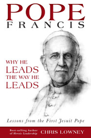 Pope Francis, Why He Leads the Way He Leads by Chris Lowney