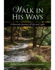 Walk In His Ways: A Monastic Journey of Life and Light by Brother Victor-Antoine d'Avila-Latourrette