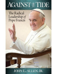 Against The Tide: The Radical Leadership of Pope Francis by John L. Allen, Jr.