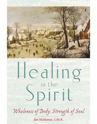 Healing in the Spirit: Wholeness of Body, Strength of Soul by Fr. Jim McManus, C.Ss.R.