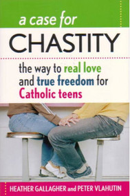 A Case for Chastity: The Way to Real Love and True Freedom for Catholic Teens